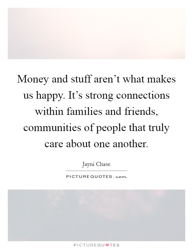 Money and stuff aren't what makes us happy. It's strong connections within families and friends, communities of people that truly care about one another Picture Quote #1