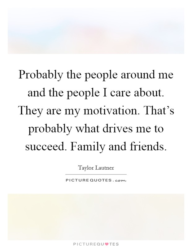 Probably the people around me and the people I care about. They are my motivation. That's probably what drives me to succeed. Family and friends Picture Quote #1