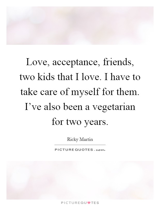 Love, acceptance, friends, two kids that I love. I have to take care of myself for them. I've also been a vegetarian for two years Picture Quote #1