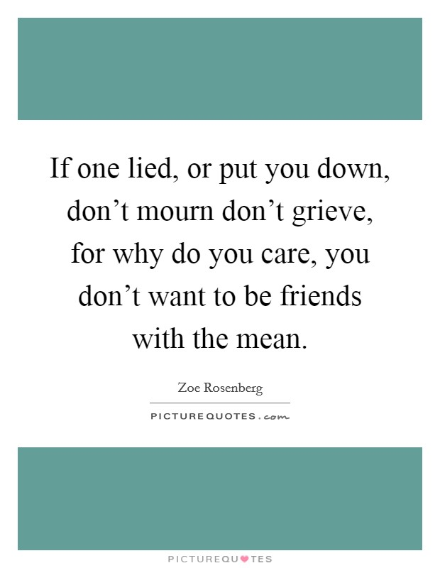 If one lied, or put you down, don't mourn don't grieve, for why do you care, you don't want to be friends with the mean Picture Quote #1