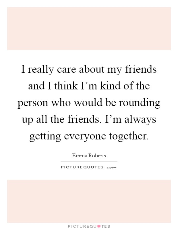 I really care about my friends and I think I'm kind of the person who would be rounding up all the friends. I'm always getting everyone together Picture Quote #1