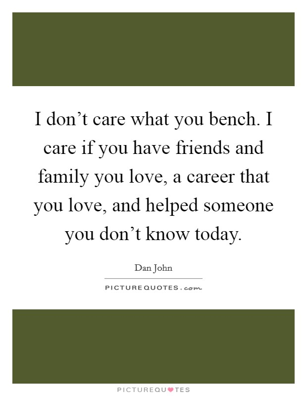 I don't care what you bench. I care if you have friends and family you love, a career that you love, and helped someone you don't know today Picture Quote #1