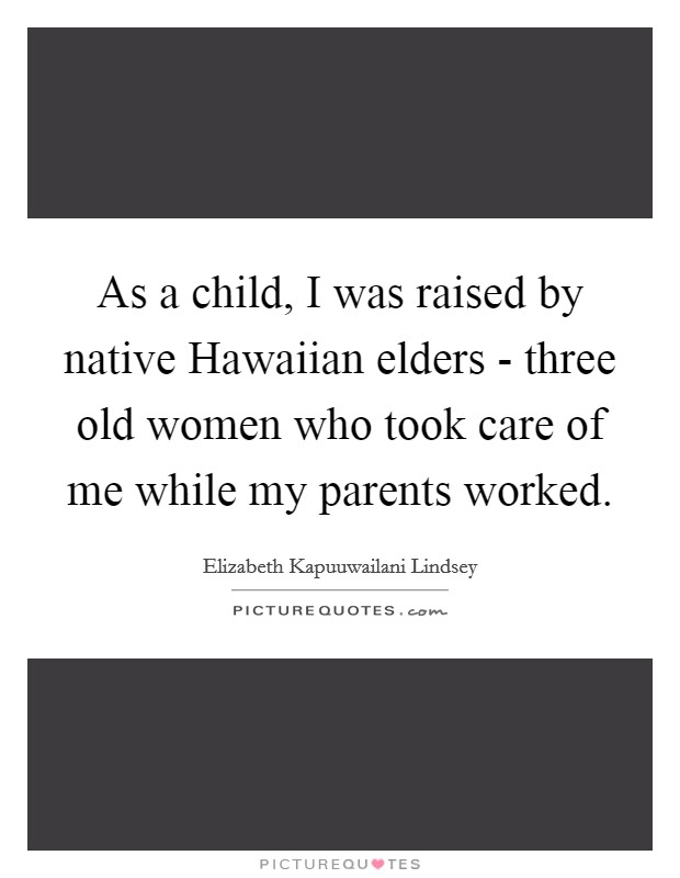 As a child, I was raised by native Hawaiian elders - three old women who took care of me while my parents worked Picture Quote #1