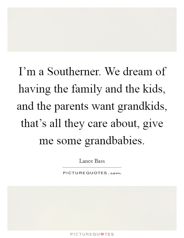 I'm a Southerner. We dream of having the family and the kids, and the parents want grandkids, that's all they care about, give me some grandbabies Picture Quote #1