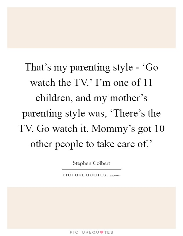That's my parenting style - 'Go watch the TV.' I'm one of 11 children, and my mother's parenting style was, 'There's the TV. Go watch it. Mommy's got 10 other people to take care of.' Picture Quote #1