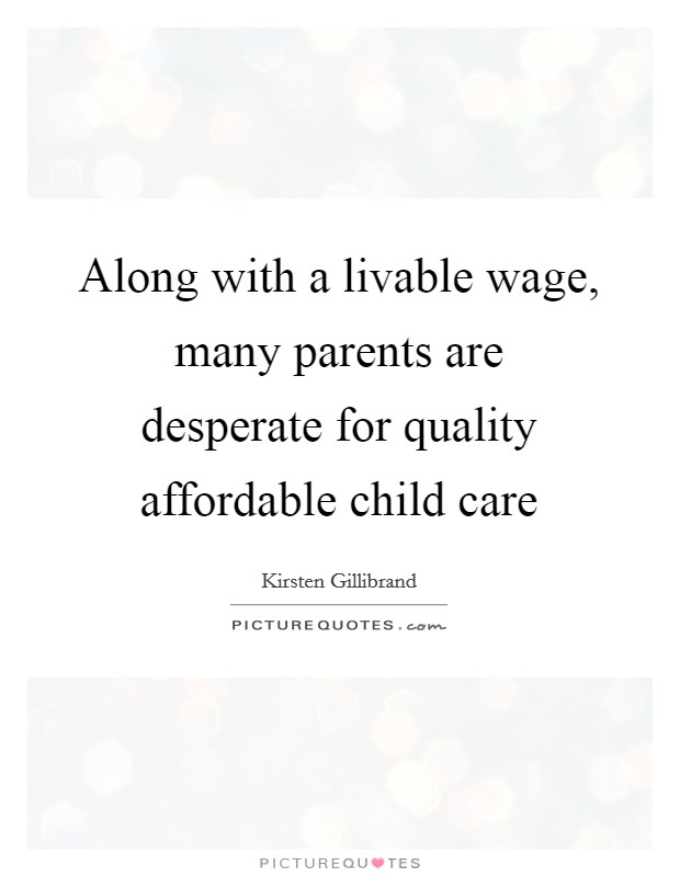 Along with a livable wage, many parents are desperate for quality affordable child care Picture Quote #1
