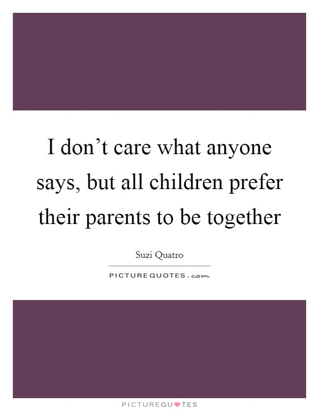 I don't care what anyone says, but all children prefer their parents to be together Picture Quote #1