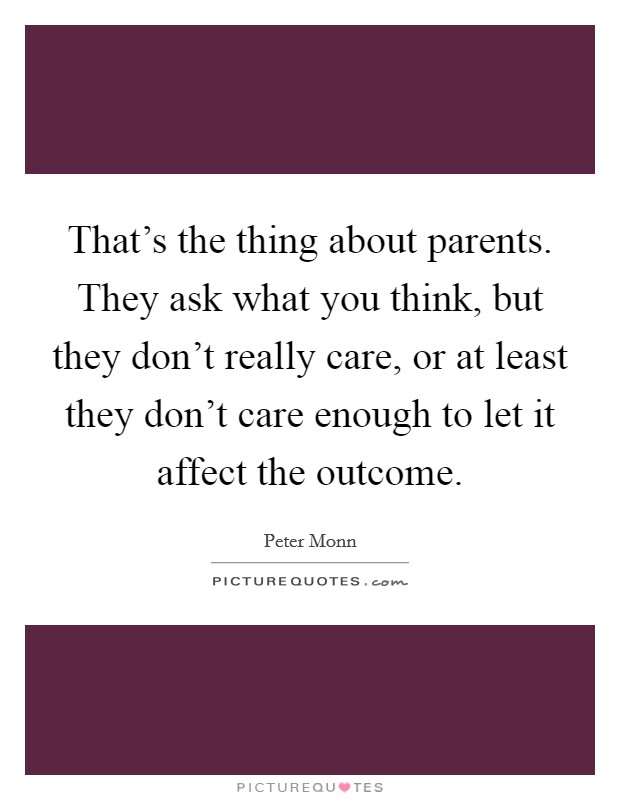 That's the thing about parents. They ask what you think, but they don't really care, or at least they don't care enough to let it affect the outcome Picture Quote #1