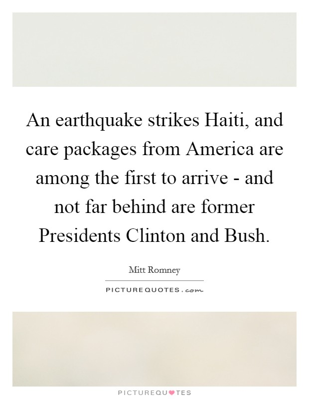 An earthquake strikes Haiti, and care packages from America are among the first to arrive - and not far behind are former Presidents Clinton and Bush Picture Quote #1