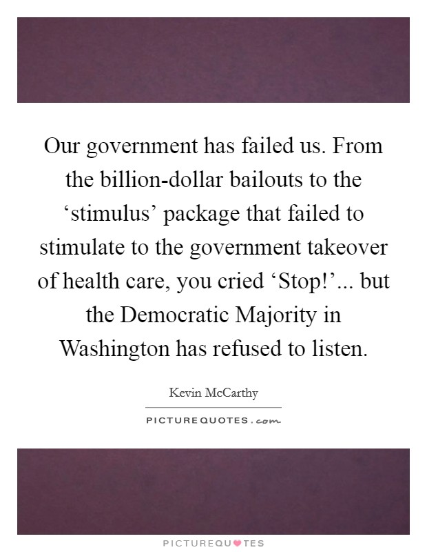 Our government has failed us. From the billion-dollar bailouts to the 'stimulus' package that failed to stimulate to the government takeover of health care, you cried 'Stop!'... but the Democratic Majority in Washington has refused to listen Picture Quote #1