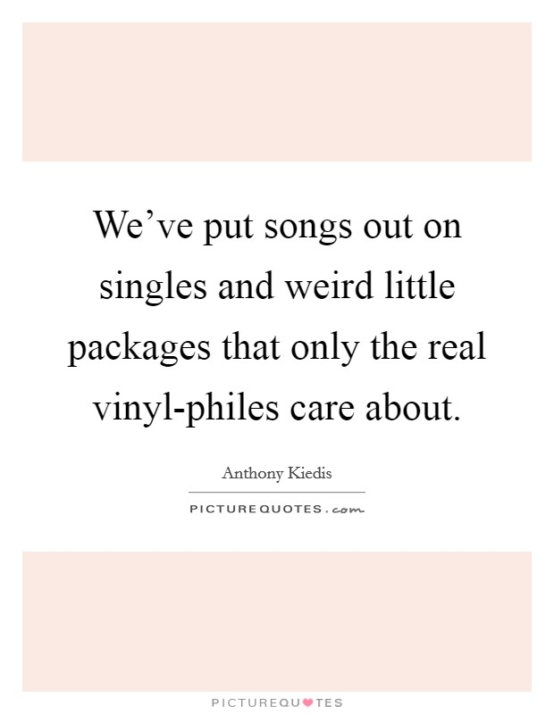 We've put songs out on singles and weird little packages that only the real vinyl-philes care about Picture Quote #1