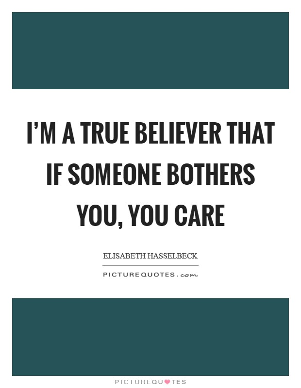 I'm a true believer that if someone bothers you, you care Picture Quote #1