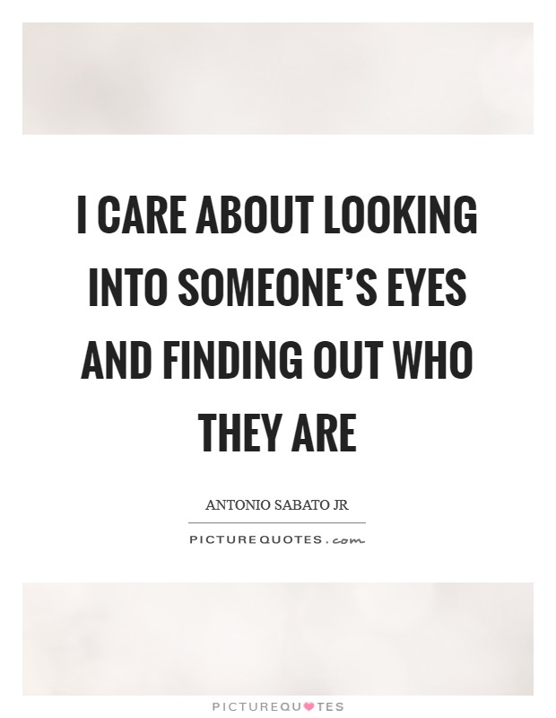 I care about looking into someone's eyes and finding out who they are Picture Quote #1