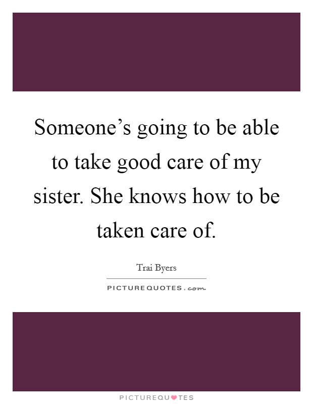 Someone's going to be able to take good care of my sister. She knows how to be taken care of Picture Quote #1