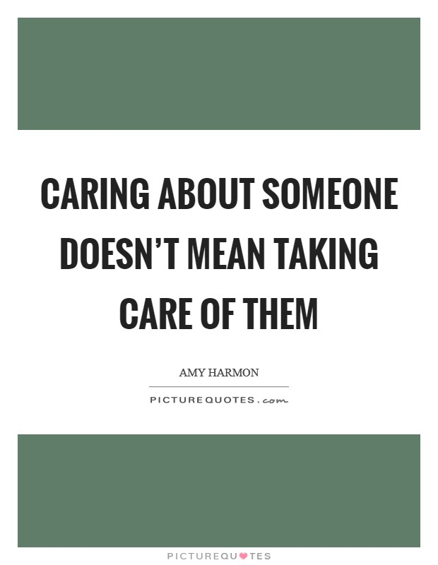 Caring about someone doesn't mean taking care of them Picture Quote #1