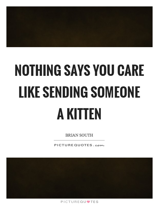 Nothing says you care like sending someone a kitten Picture Quote #1