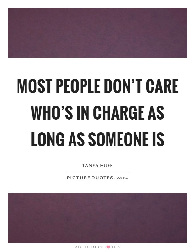 Most people don't care who's in charge as long as someone is Picture Quote #1