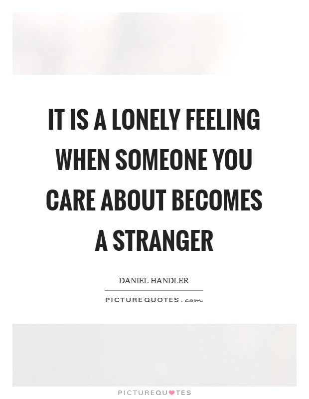 It is a lonely feeling when someone you care about becomes a stranger Picture Quote #1