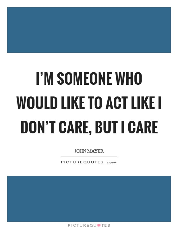 I'm someone who would like to act like I don't care, but I care Picture Quote #1