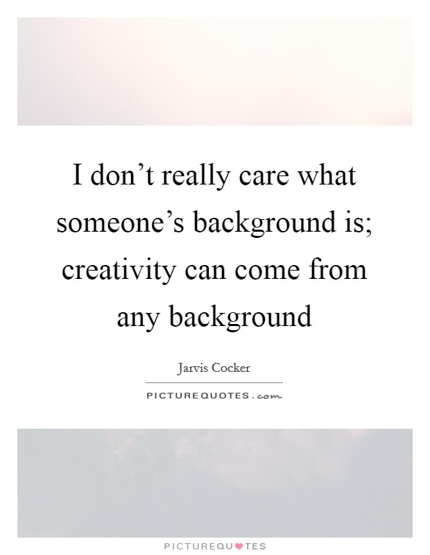 I don't really care what someone's background is; creativity can come from any background Picture Quote #1