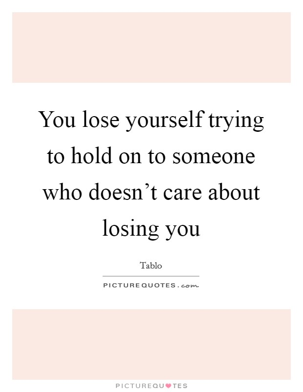 You lose yourself trying to hold on to someone who doesn't care about losing you Picture Quote #1