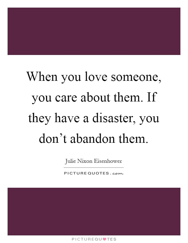 When you love someone, you care about them. If they have a disaster, you don't abandon them. Picture Quote #1