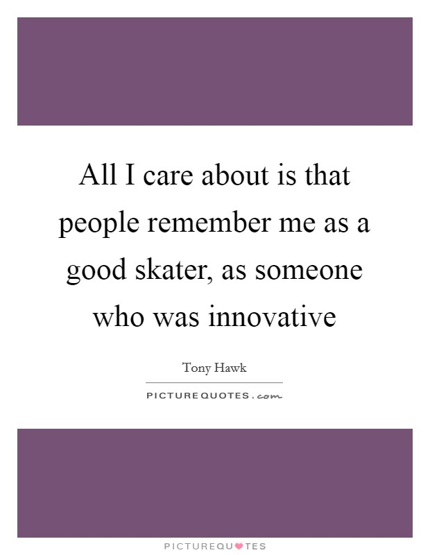 All I care about is that people remember me as a good skater, as someone who was innovative Picture Quote #1