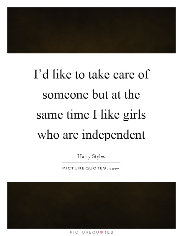 I'd like to take care of someone but at the same time I like girls who are independent Picture Quote #1