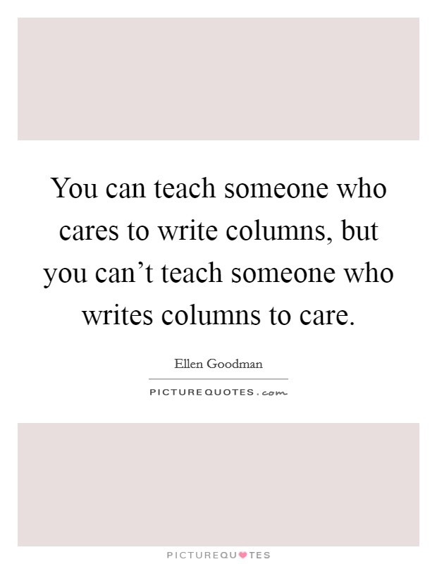 You can teach someone who cares to write columns, but you can't teach someone who writes columns to care Picture Quote #1