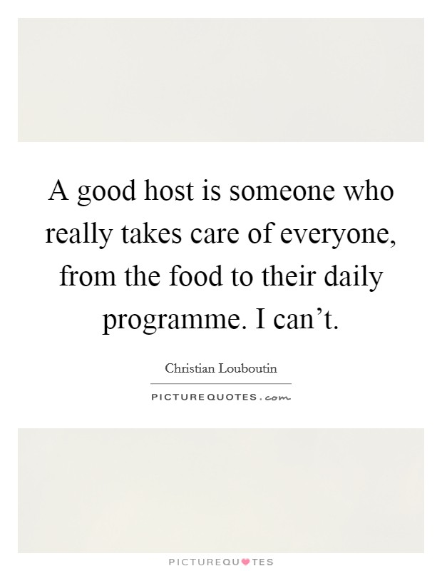 A good host is someone who really takes care of everyone, from the food to their daily programme. I can't Picture Quote #1