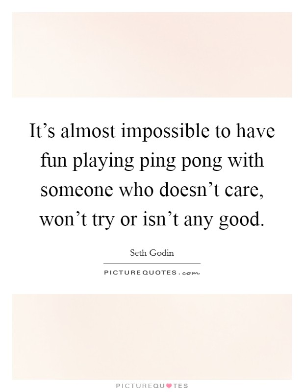 It's almost impossible to have fun playing ping pong with someone who doesn't care, won't try or isn't any good Picture Quote #1