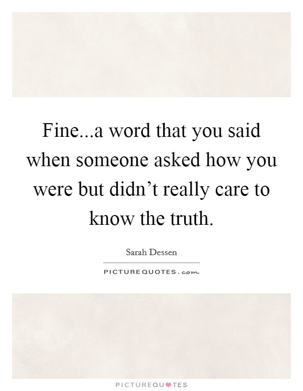 Fine...a word that you said when someone asked how you were but didn't really care to know the truth Picture Quote #1