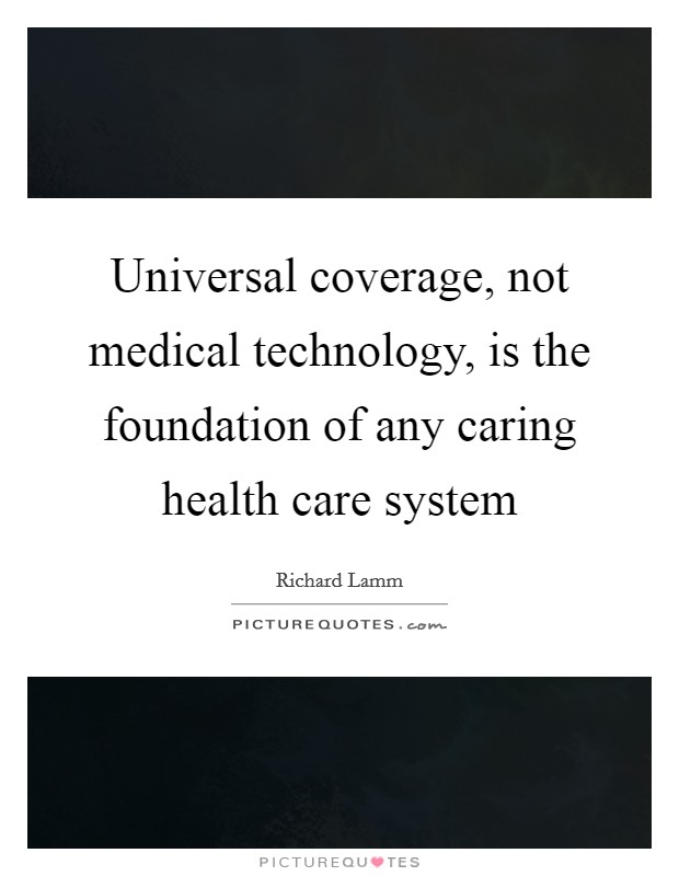 Universal coverage, not medical technology, is the foundation of any caring health care system Picture Quote #1