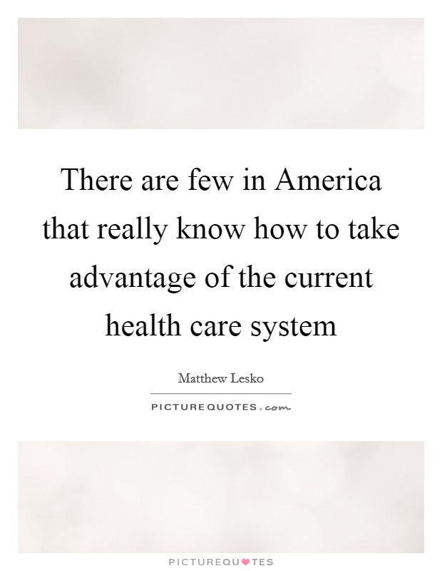 There are few in America that really know how to take advantage of the current health care system Picture Quote #1