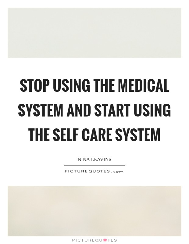 Stop using the medical system and start using the self care system Picture Quote #1