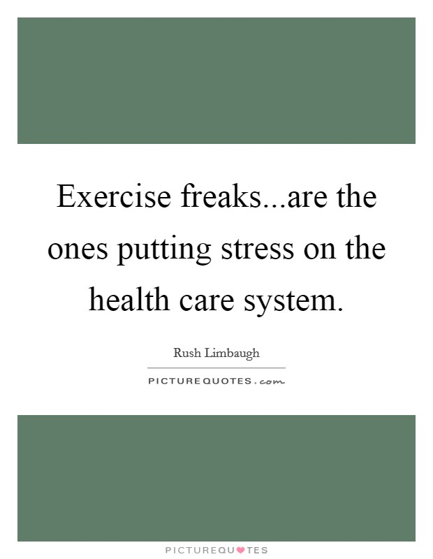 Exercise freaks...are the ones putting stress on the health care system Picture Quote #1
