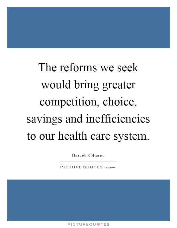 The reforms we seek would bring greater competition, choice, savings and inefficiencies to our health care system Picture Quote #1