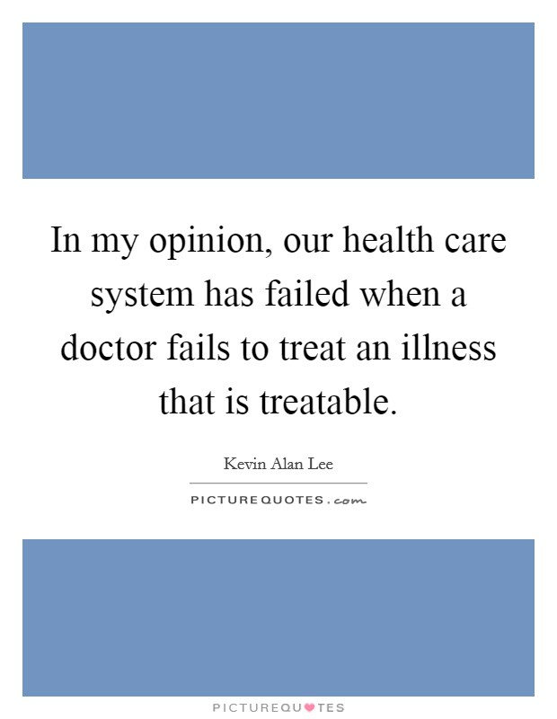 In my opinion, our health care system has failed when a doctor fails to treat an illness that is treatable Picture Quote #1
