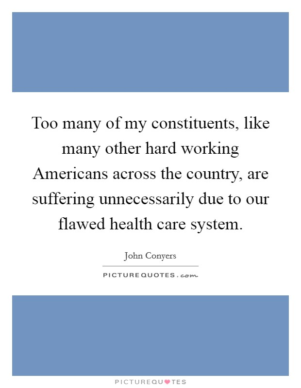 Too many of my constituents, like many other hard working Americans across the country, are suffering unnecessarily due to our flawed health care system Picture Quote #1
