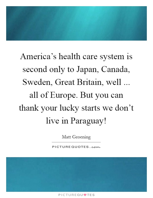 America's health care system is second only to Japan, Canada, Sweden, Great Britain, well ... all of Europe. But you can thank your lucky starts we don't live in Paraguay! Picture Quote #1