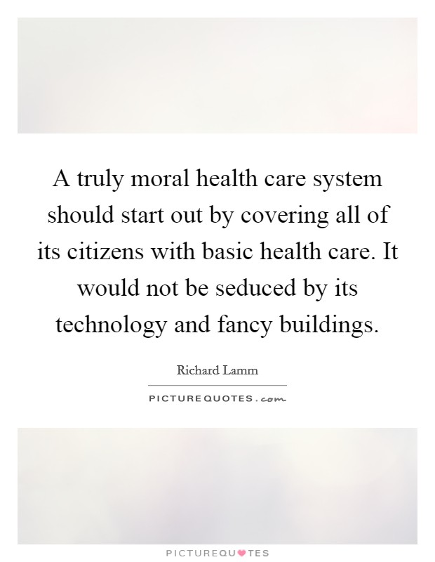 A truly moral health care system should start out by covering all of its citizens with basic health care. It would not be seduced by its technology and fancy buildings Picture Quote #1