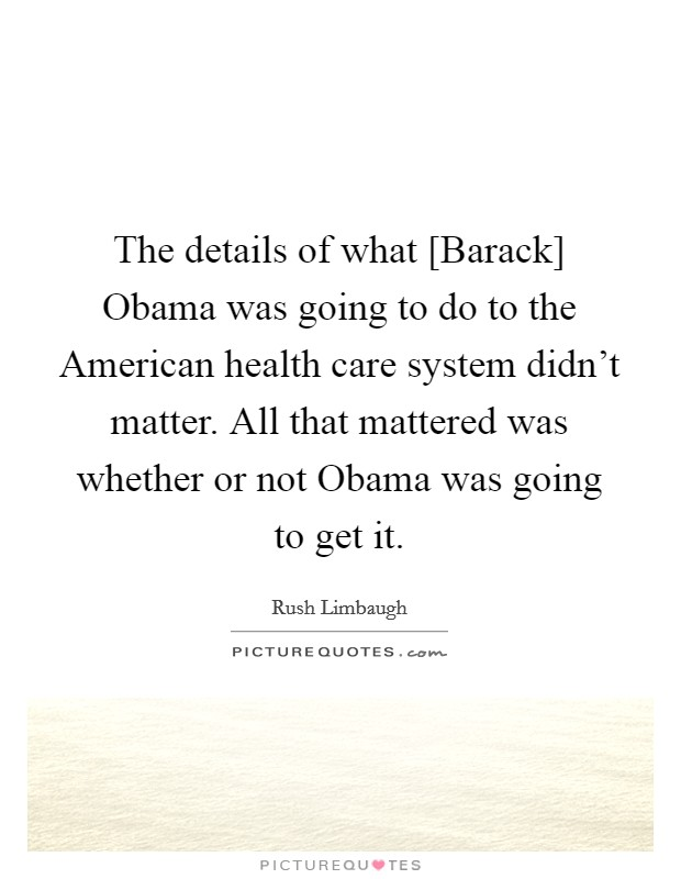 The details of what [Barack] Obama was going to do to the American health care system didn't matter. All that mattered was whether or not Obama was going to get it Picture Quote #1