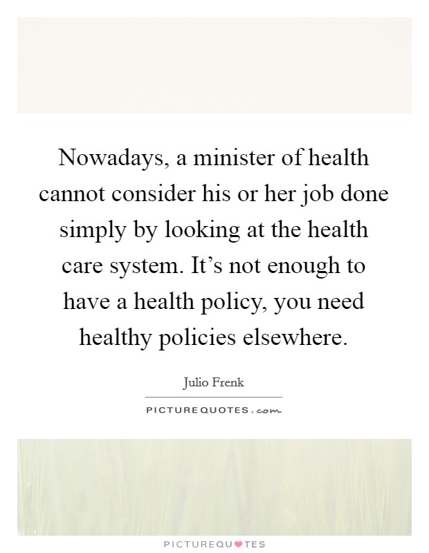 Nowadays, a minister of health cannot consider his or her job done simply by looking at the health care system. It's not enough to have a health policy, you need healthy policies elsewhere Picture Quote #1