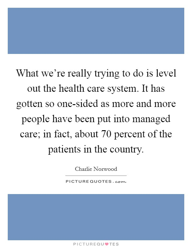 What we're really trying to do is level out the health care system. It has gotten so one-sided as more and more people have been put into managed care; in fact, about 70 percent of the patients in the country Picture Quote #1