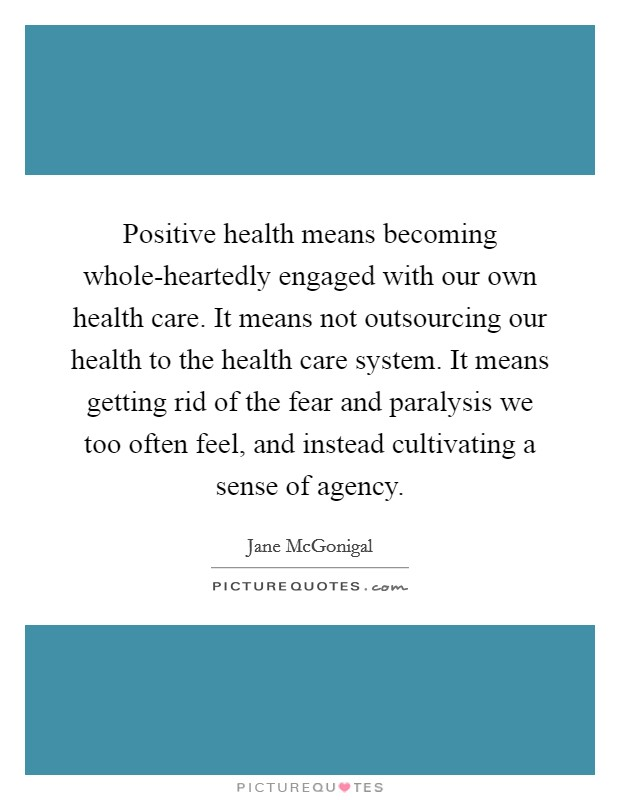 Positive health means becoming whole-heartedly engaged with our own health care. It means not outsourcing our health to the health care system. It means getting rid of the fear and paralysis we too often feel, and instead cultivating a sense of agency Picture Quote #1