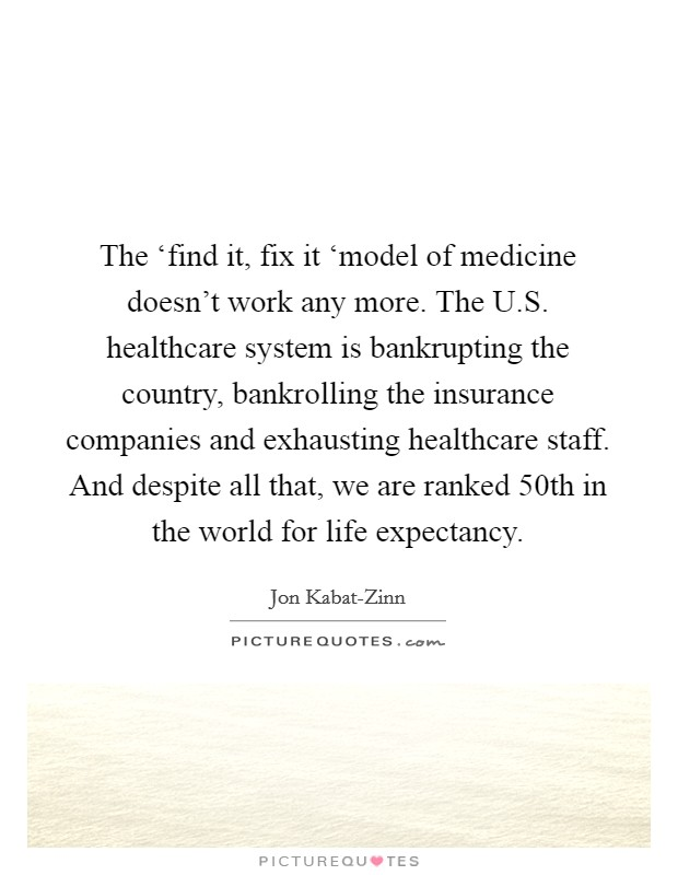The 'find it, fix it 'model of medicine doesn't work any more. The U.S. healthcare system is bankrupting the country, bankrolling the insurance companies and exhausting healthcare staff. And despite all that, we are ranked 50th in the world for life expectancy Picture Quote #1