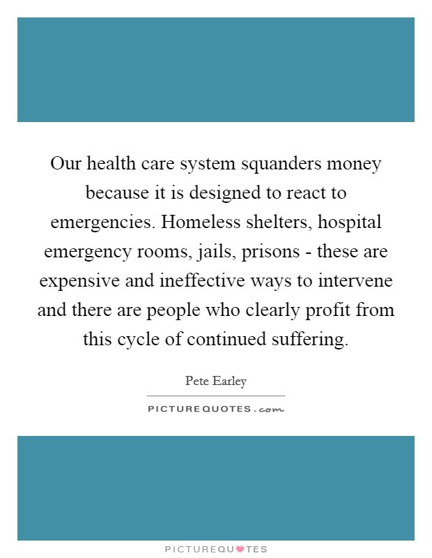 Our health care system squanders money because it is designed to react to emergencies. Homeless shelters, hospital emergency rooms, jails, prisons - these are expensive and ineffective ways to intervene and there are people who clearly profit from this cycle of continued suffering Picture Quote #1
