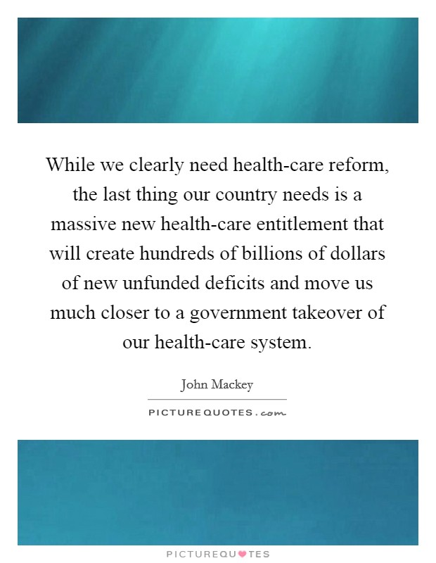 While we clearly need health-care reform, the last thing our country needs is a massive new health-care entitlement that will create hundreds of billions of dollars of new unfunded deficits and move us much closer to a government takeover of our health-care system Picture Quote #1