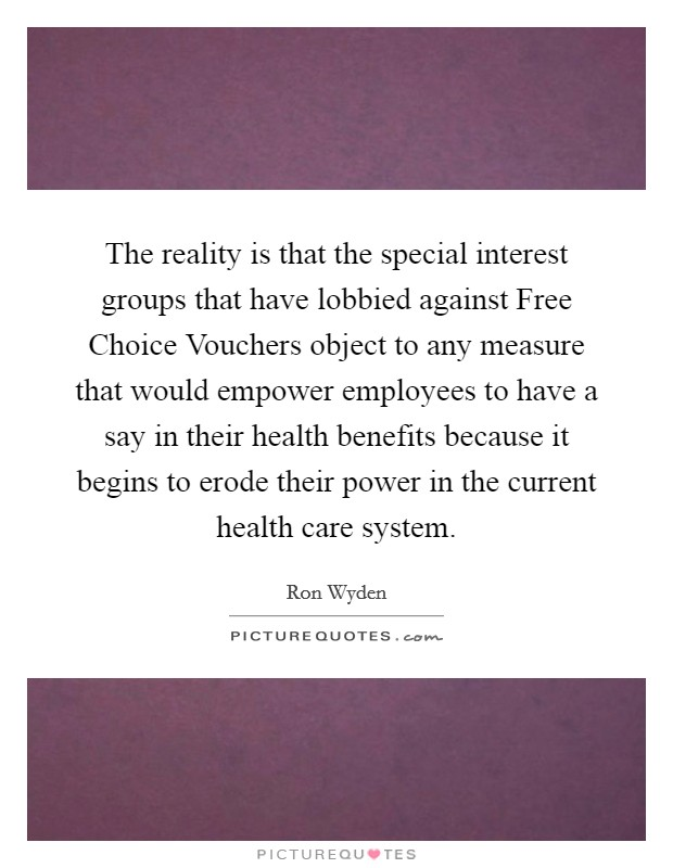 The reality is that the special interest groups that have lobbied against Free Choice Vouchers object to any measure that would empower employees to have a say in their health benefits because it begins to erode their power in the current health care system Picture Quote #1