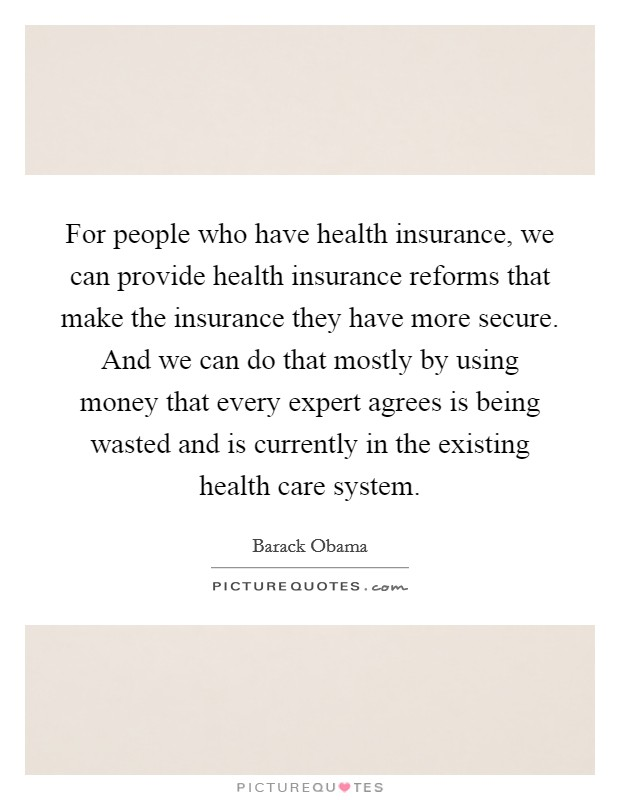 For people who have health insurance, we can provide health insurance reforms that make the insurance they have more secure. And we can do that mostly by using money that every expert agrees is being wasted and is currently in the existing health care system Picture Quote #1